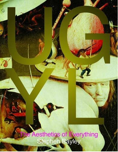 Ugly: The aesthetics of Everything by Stephen Bayley